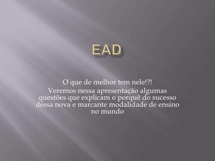 EAD<br />O que de melhor tem nele!?!<br />Veremos nessa apresentação algumas questões que explicam o porquê do sucesso des...