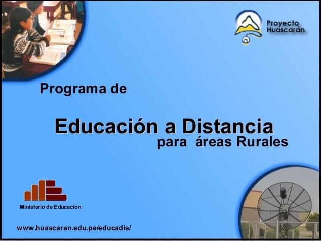Educación a DistanciaEducación a Distancia www.huascaran.edu.pe/educadis/ Programa de para áreas Rurales Ministerio de Edu...
