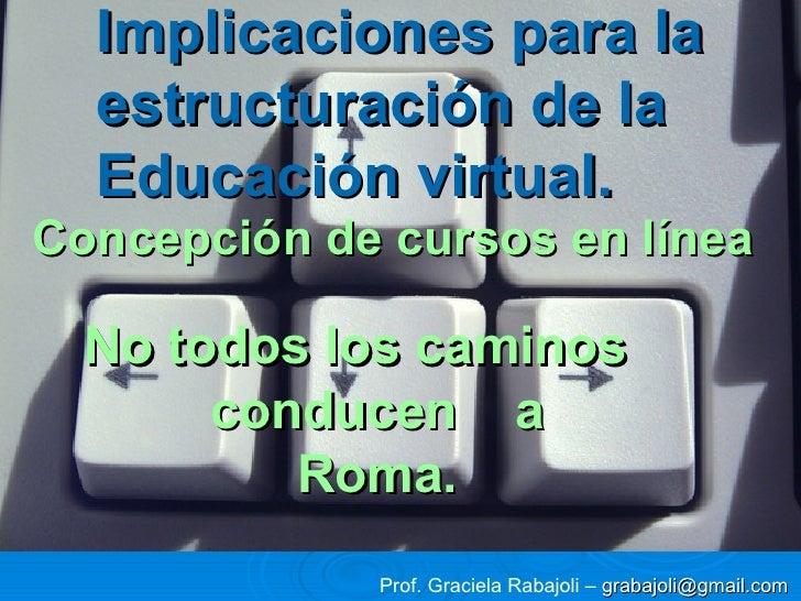Implicaciones para la estructuración de la Educación virtual. No todos los caminos  conducen  a  Roma. Concepción de curso...