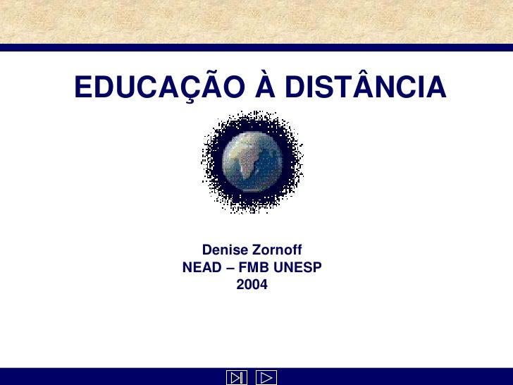 EDUCAÇÃO À DISTÂNCIA            Denise Zornoff      NEAD – FMB UNESP             2004