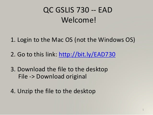 1 QC GSLIS 730 -- EAD Welcome! 1. Login to the Mac OS (not the Windows OS) 2. Go to this link: http://bit.ly/EAD730 3. Dow...