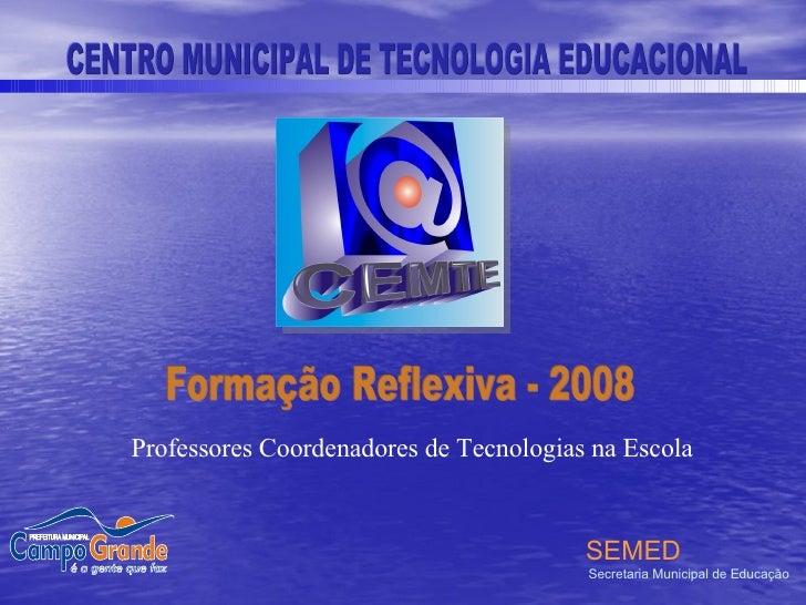 Formação Reflexiva - 2008 CENTRO MUNICIPAL DE TECNOLOGIA EDUCACIONAL SEMED Secretaria Municipal de Educação Professores Co...