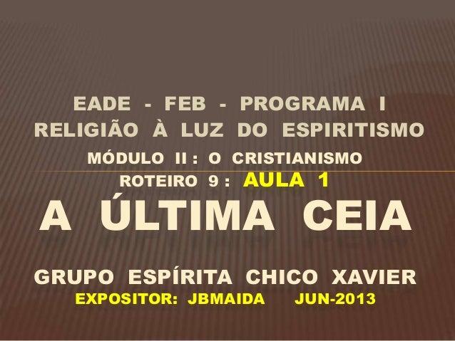 EADE - FEB - PROGRAMA I RELIGIÃO À LUZ DO ESPIRITISMO MÓDULO II : O CRISTIANISMO ROTEIRO 9 : AULA 1 A ÚLTIMA CEIA GRUPO ES...