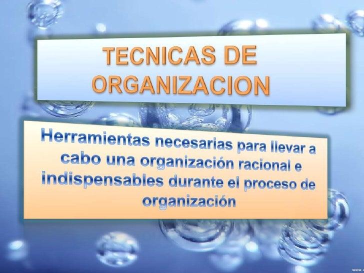 TECNICAS DE ORGANIZACION<br />Herramientas necesarias para llevar a cabo una organización racional e indispensables durant...