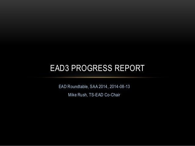 EAD Roundtable, SAA 2014, 2014-08-13 Mike Rush, TS-EAD Co-Chair EAD3 PROGRESS REPORT