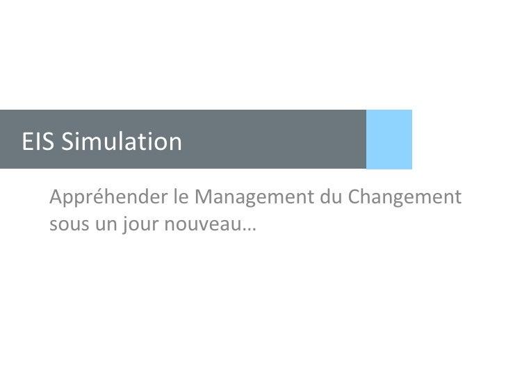 EIS Simulation <ul><li>Appréhender le Management du Changement sous un jour nouveau… </li></ul>