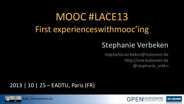 MOOC #LACE13 First experienceswithmooc'ing Stephanie Verbeken stephanie.verbeken@kuleuven.be http://ocw.kuleuven.be @steph...
