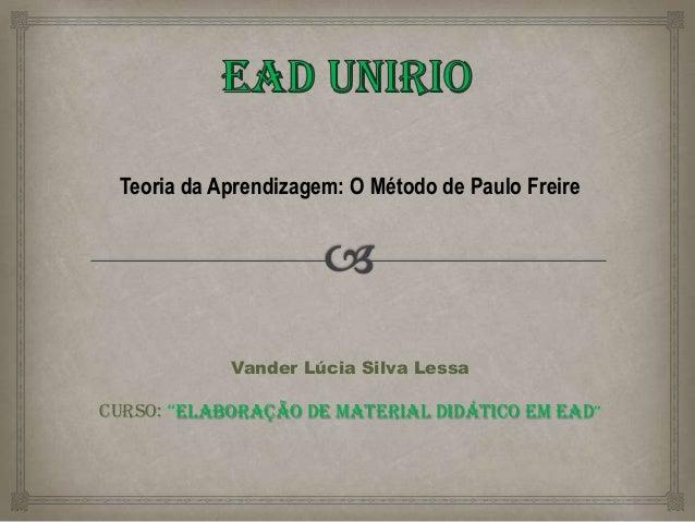 """Teoria da Aprendizagem: O Método de Paulo Freire Vander Lúcia Silva Lessa Curso: """"Elaboração de Material Didático em EaD"""""""