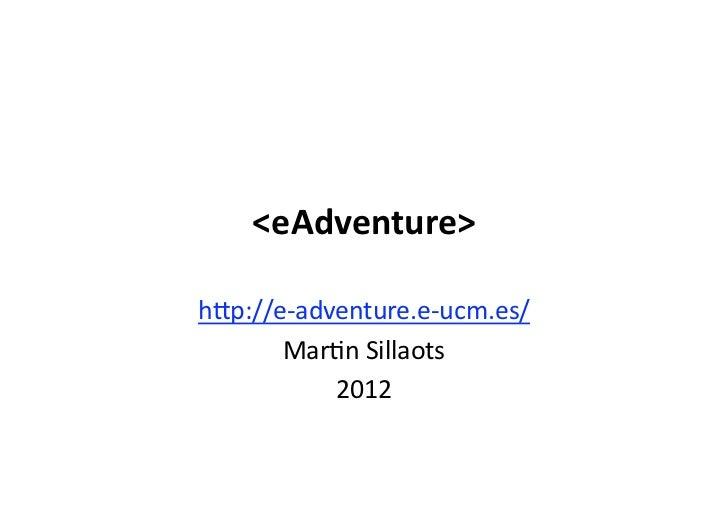 "<eAdventure>h""p://e‐adventure.e‐ucm.es/       Mar5nSillaots           2012"