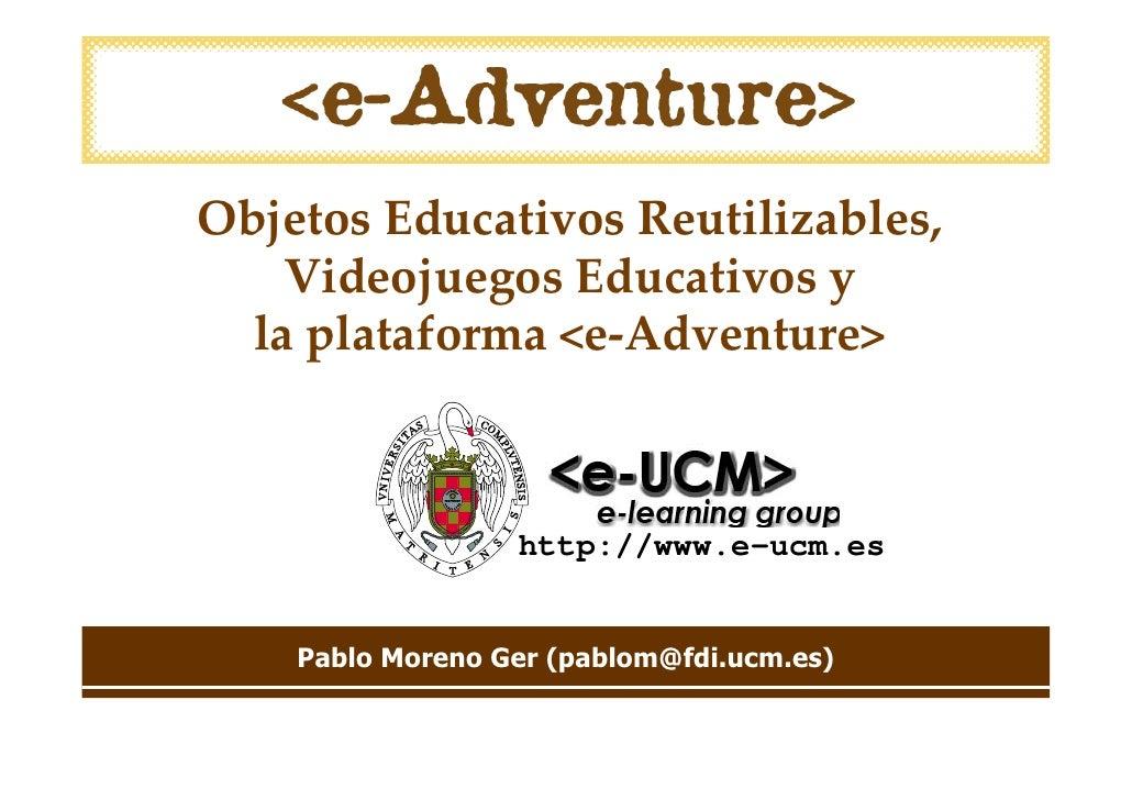 Objetos Educativos Reutilizables,     Videojuegos Educativos y   laplataforma <e‐Adventure>                      http://w...