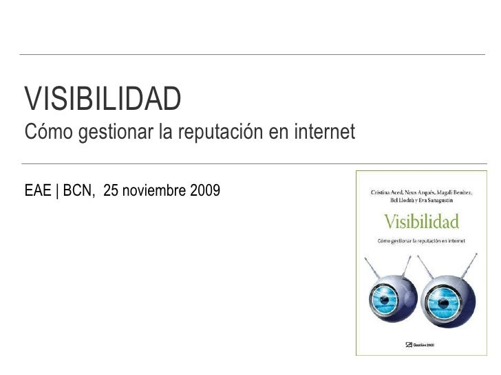 VISIBILIDAD Cómo gestionar la reputación en internet   EAE   BCN,  25 noviembre 2009