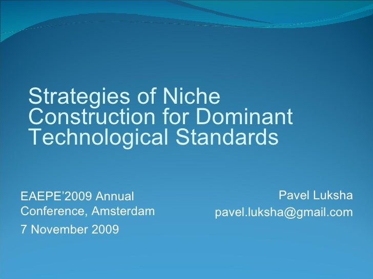 Pavel Luksha [email_address] Strategies of Niche Construction for Dominant Technological Standards EAEPE'2009 Annual Confe...