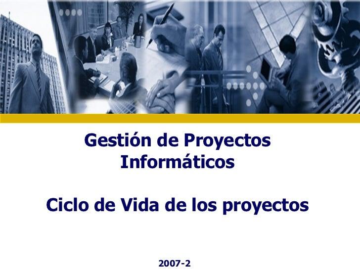 Gestión de Proyectos Informáticos Ciclo de Vida de los proyectos 2007-2