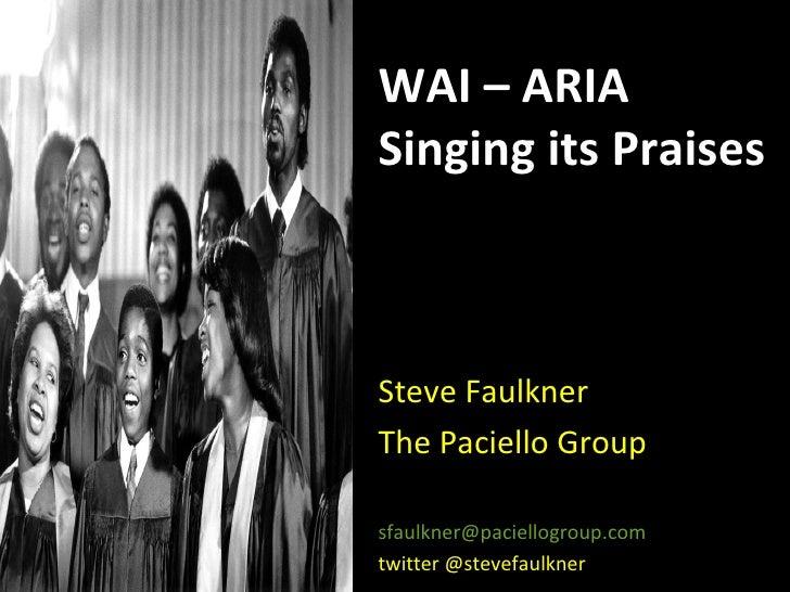 WAI – ARIA Singing its Praises Steve Faulkner The Paciello Group [email_address] twitter @stevefaulkner