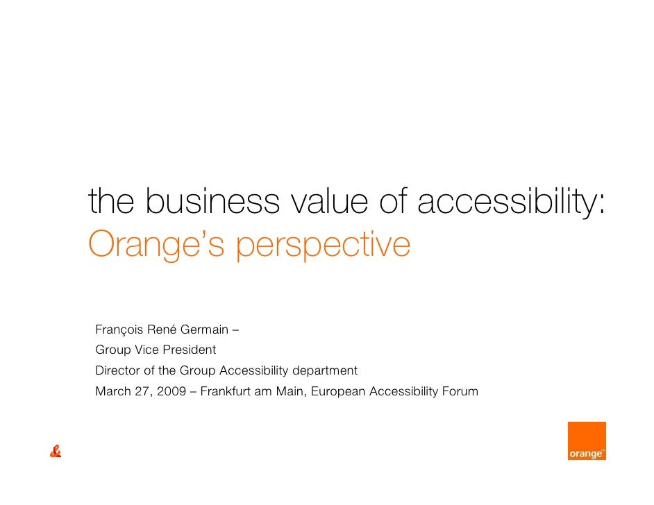 the business value of accessibility: Orange's perspective  François René Germain – Group Vice President Director of the Gr...