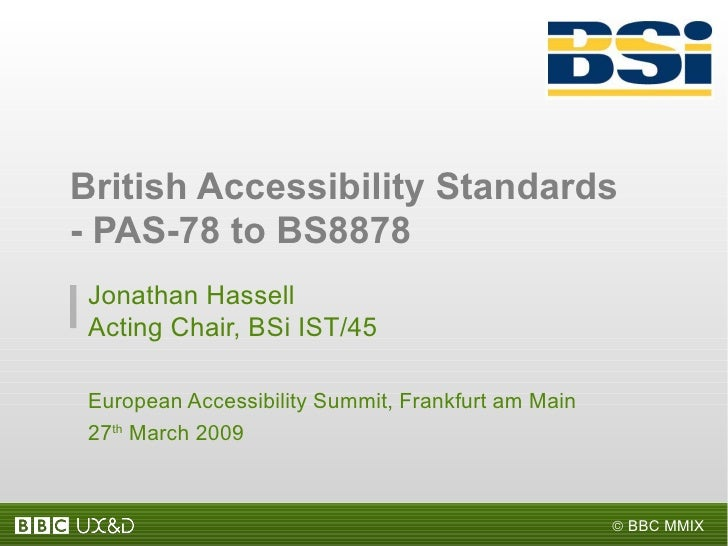 Jonathan Hassell Acting Chair, BSi IST/45  European Accessibility Summit, Frankfurt am Main 27 th  March 2009 British Acce...
