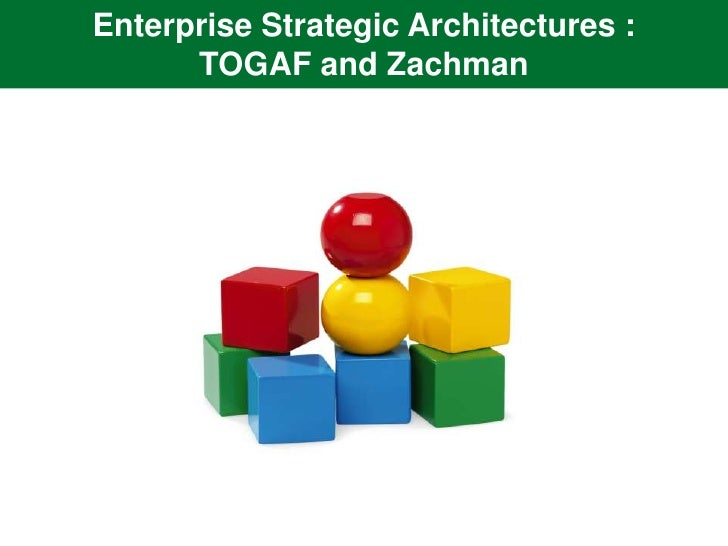 Enterprise Strategic Architectures :      TOGAF and Zachman