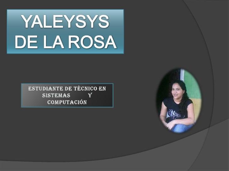 YALEYSYS<br />DE LA ROSA<br />Estudiante de Técnico en Sistemas Y Computación<br />