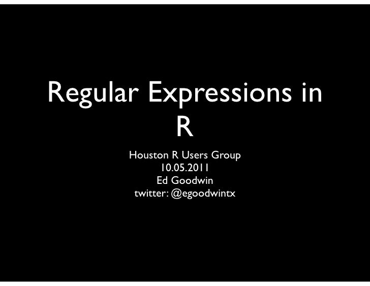 Regular Expressions in          R      Houston R Users Group             10.05.2011            Ed Goodwin       twitter: @...