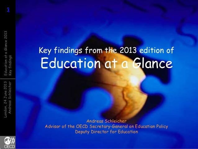 Key findings from the 2013 edition of  Education at a Glance - Andreas SchleicherAdvisor of the OECD Secretary-General on Education PolicyDeputy Director for Education