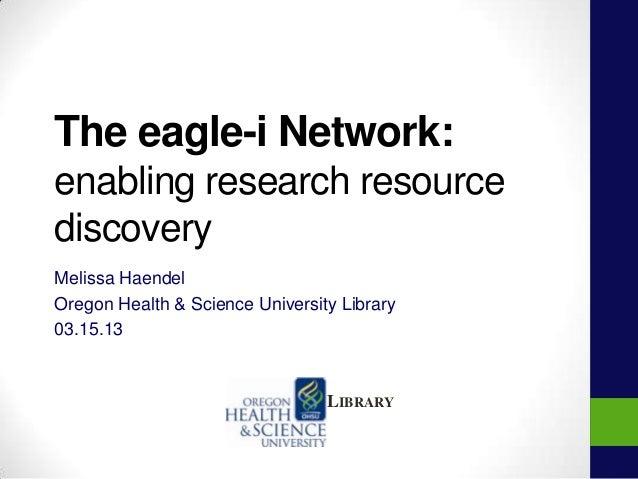 The eagle-i Network:enabling research resourcediscoveryMelissa HaendelOregon Health & Science University Library03.15.13LI...