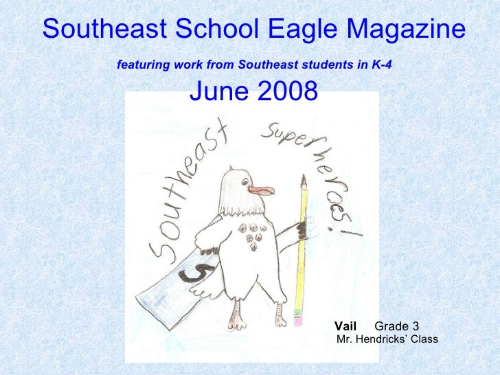 Southeast School Eagle Magazine   featuring work from Southeast students in K-4   June 2008 Vail   Grade 3  Mr. Hendricks'...