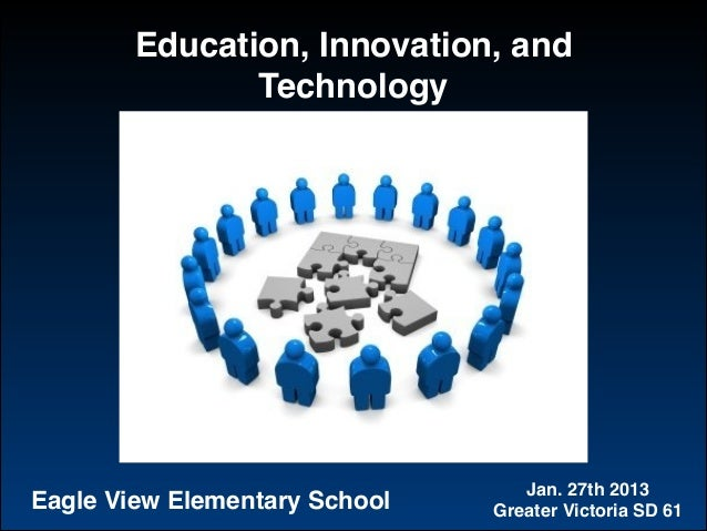 Education, Innovation, and Technology Jan. 27th 2013! Greater Victoria SD 61Eagle View Elementary School