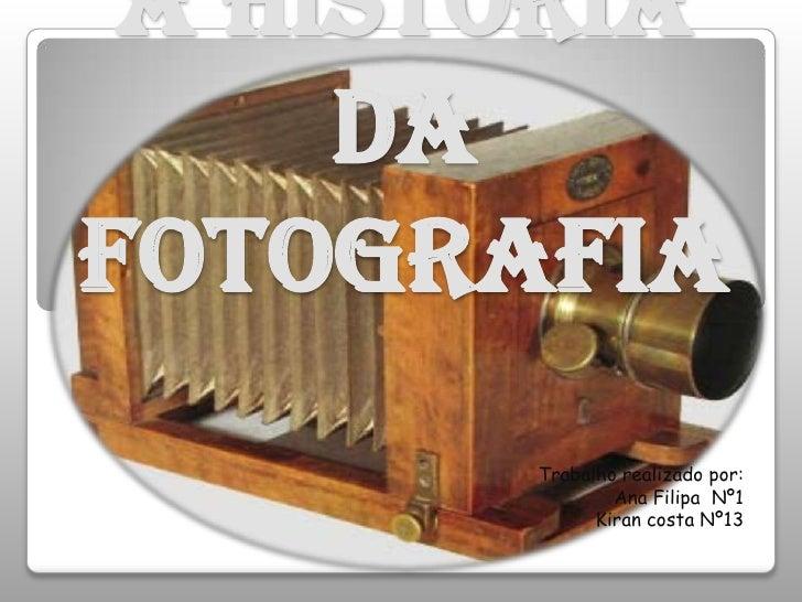 A história da fotografia<br />Trabalho realizado por:<br /> Ana Filipa  Nº1<br />Kiran costa Nº13<br />