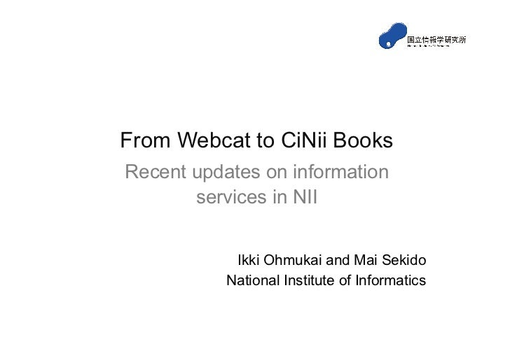 From Webcat to CiNii BooksRecent updates on information       services in NII            Ikki Ohmukai and Mai Sekido      ...