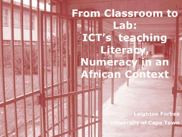 From Classroom to Lab:ICT's  teaching Literacy, Numeracy in an African Context<br />Leighton Forbes<br />University of Cap...