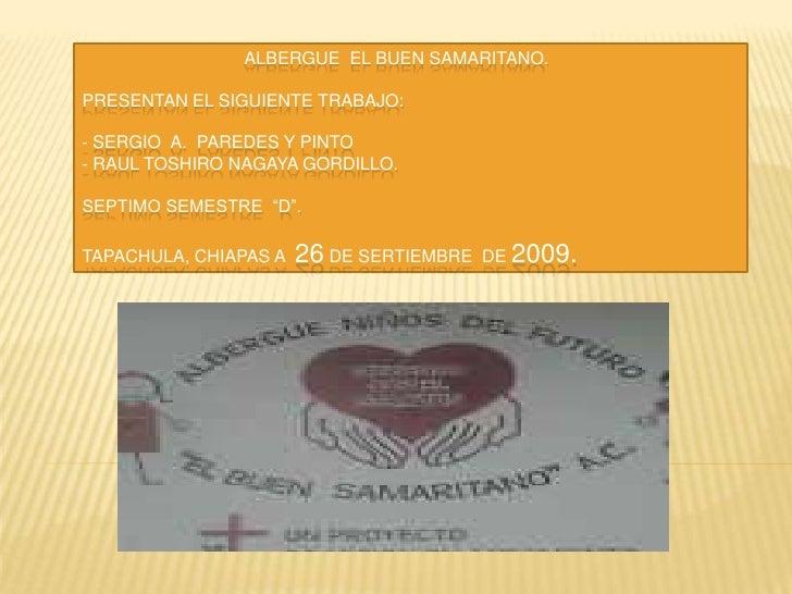 ALBERGUE  EL BUEN SAMARITANO.PRESENTAN EL SIGUIENTE TRABAJO:  - SERGIO  A.  PAREDES Y PIN...