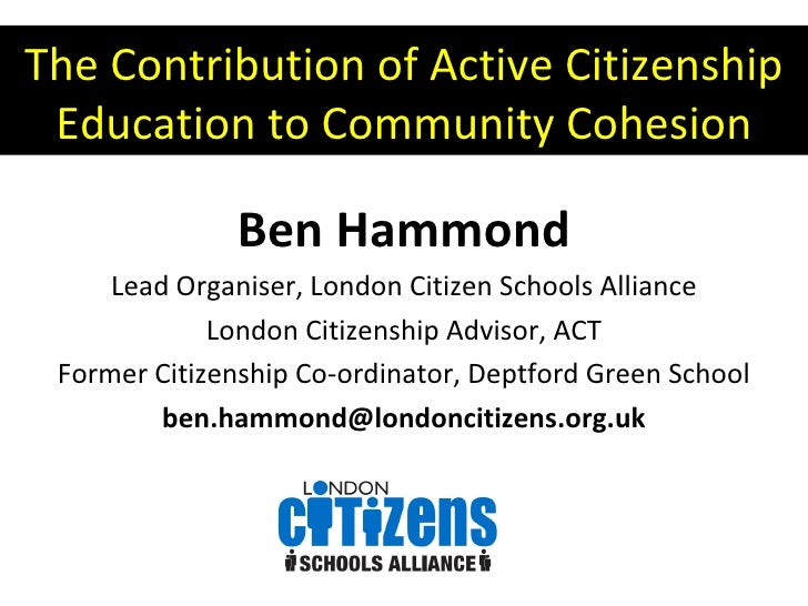 The Contribution of Active Citizenship Education to Community Cohesion Ben Hammond Lead Organiser, London Citizen Schools ...