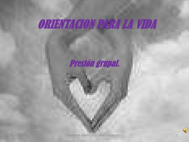 ORIENTACION PARA LA VIDA<br />Presión grupal.<br />9/7/2010<br />1<br />AMANDA GABRIELA GODINEZ ALVARADO<br />