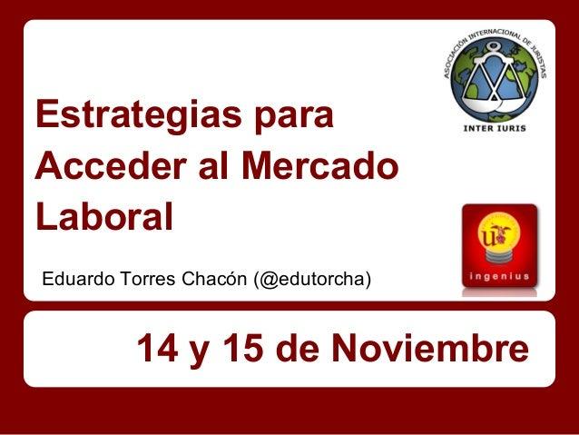 Estrategias paraAcceder al MercadoLaboralEduardo Torres Chacón (@edutorcha)         14 y 15 de Noviembre