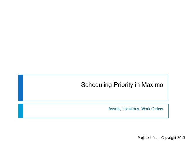 Scheduling Priority in Maximo  Assets, Locations, Work Orders  Projetech Inc. Copyright 2013