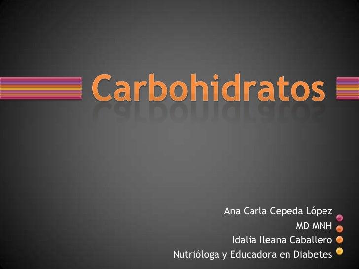 Ana Carla Cepeda López<br />MD MNH<br />IdaliaIleana Caballero<br />Nutrióloga y Educadora en Diabetes<br />Carbohidratos<...