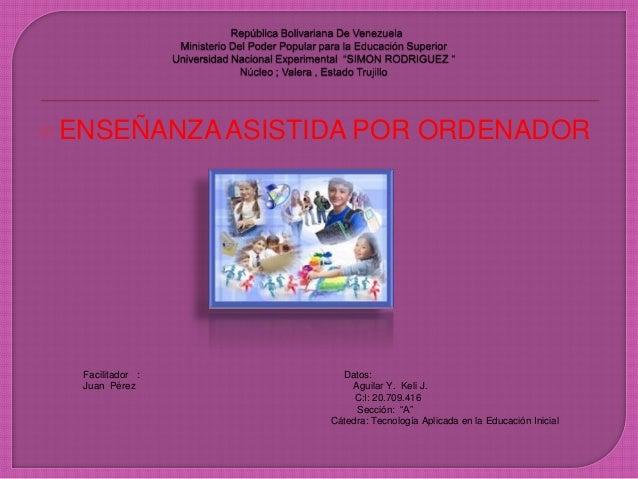 """ ENSEÑANZA ASISTIDA POR ORDENADOR Facilitador : Datos: Juan Pérez Aguilar Y. Keli J. C:I: 20.709.416 Sección: """"A"""" Cátedra..."""