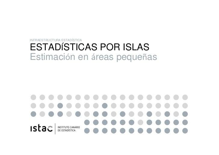 INFRAESTRUCTURA ESTADÍSTICA ESTADÍSTICAS POR ISLAS Estimación en áreas pequeñasESTADÍSTICAS POR ISLAS Y ESTIMACIÓN EN ÁREA...