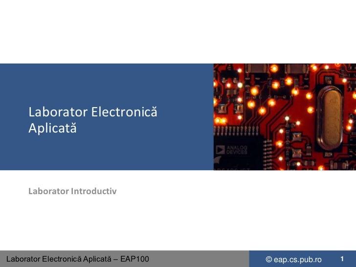 Laborator Electronică      Aplicată      Laborator IntroductivLaborator Electronică Aplicată – EAP100   © eap.cs.pub.ro   1