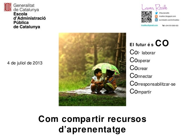 Com compartir recursosd'aprenentatge4 de juliol de 2013El futur é s COCol· laborarCooperarCocrearConnectarCorresponsabilit...