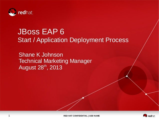 RED HAT CONFIDENTIAL | ADD NAME1 JBoss EAP 6 Start / Application Deployment Process Shane K Johnson Technical Marketing Ma...