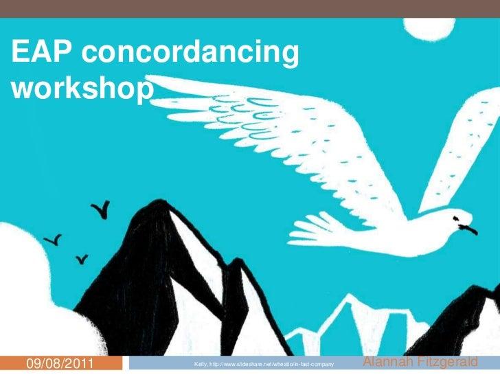 EAP concordancing<br />workshop<br />Alannah Fitzgerald<br />09/08/2011<br />1<br />Kelly, http://www.slideshare.net/wheat...