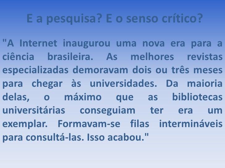 """E a pesquisa? E o senso crítico?<br />""""A Internet inaugurou uma nova era para a ciência brasileira. As melhores revis..."""