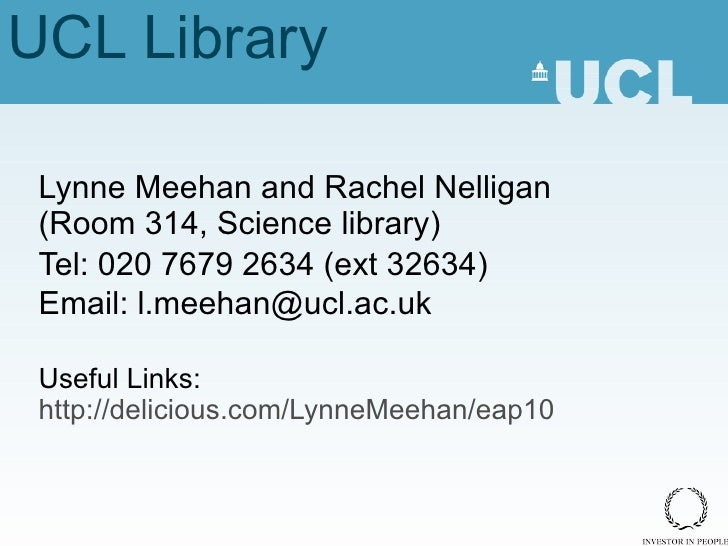 UCL Library Lynne Meehan and Rachel Nelligan (Room 314, Science library) Tel: 020 7679 2634 (ext 32634) Email: l.meehan@uc...