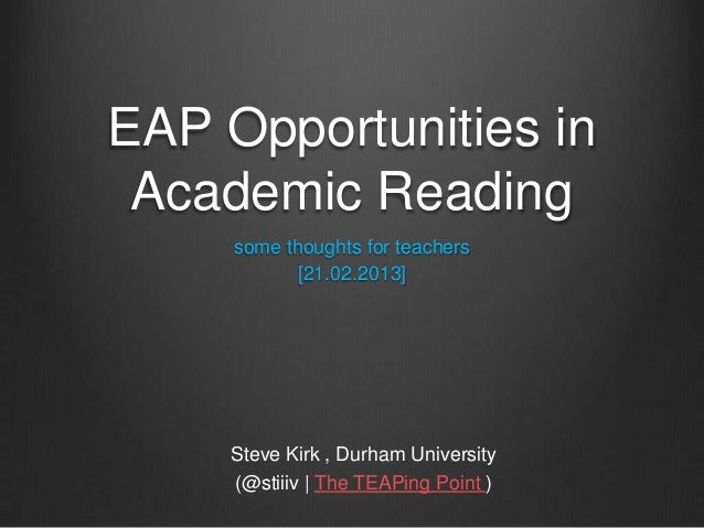 EAP Opportunities inAcademic Readingsome thoughts for teachers[21.02.2013]Steve Kirk , Durham University(@stiiiv | The TEA...