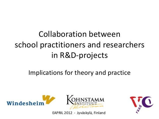 Collaboration betweenschool practitioners and researchers          in R&D-projects   Implications for theory and practice ...