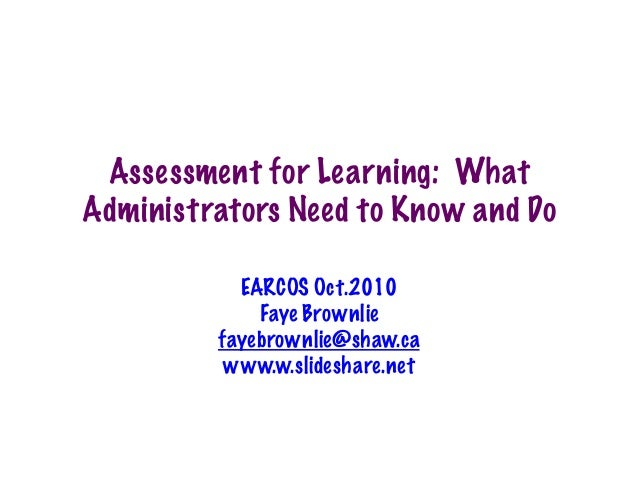 Assessment for Learning: What Administrators Need to Know and Do EARCOS Oct.2010 Faye Brownlie fayebrownlie@shaw.ca www.w....