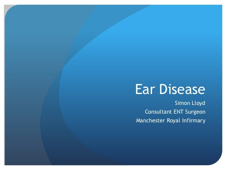 Ear Disease<br />Simon Lloyd<br />Consultant ENT Surgeon<br />Manchester Royal Infirmary<br />
