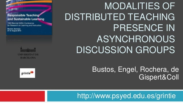 MODALITIES OF DISTRIBUTED TEACHING PRESENCE IN ASYNCHRONOUS DISCUSSION GROUPS http://www.psyed.edu.es/grintie Bustos, Enge...