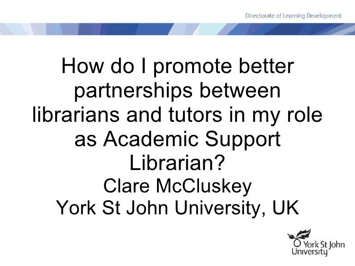 How do I promote better partnerships between librarians and tutors in my role as Academic Support Librarian? Clare McClusk...